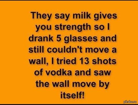they say... Говорят, молоко дает силу, так что я выпил 5 стаканов, но почему-то  не смог сдвинуть стену. Тогда я опорожнил 13 рюмок водки и увидел, что стена движется сама.
