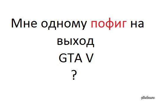 Выход GTA V Мне одному пофиг?