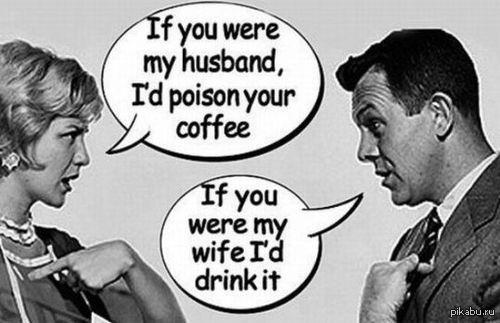 Предлагая что-либо людям, подумай над тем, как это могут использовать против тебя. Перевод - 'Если бы ты был мои мужем,я бы отравила твое кофе' 'Если бы ты была моей женой,я бы его выпил'